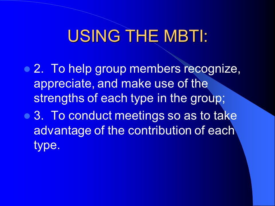 USING THE MBTI: 2.To help group members recognize, appreciate, and make use of the strengths of each type in the group; 3.To conduct meetings so as to