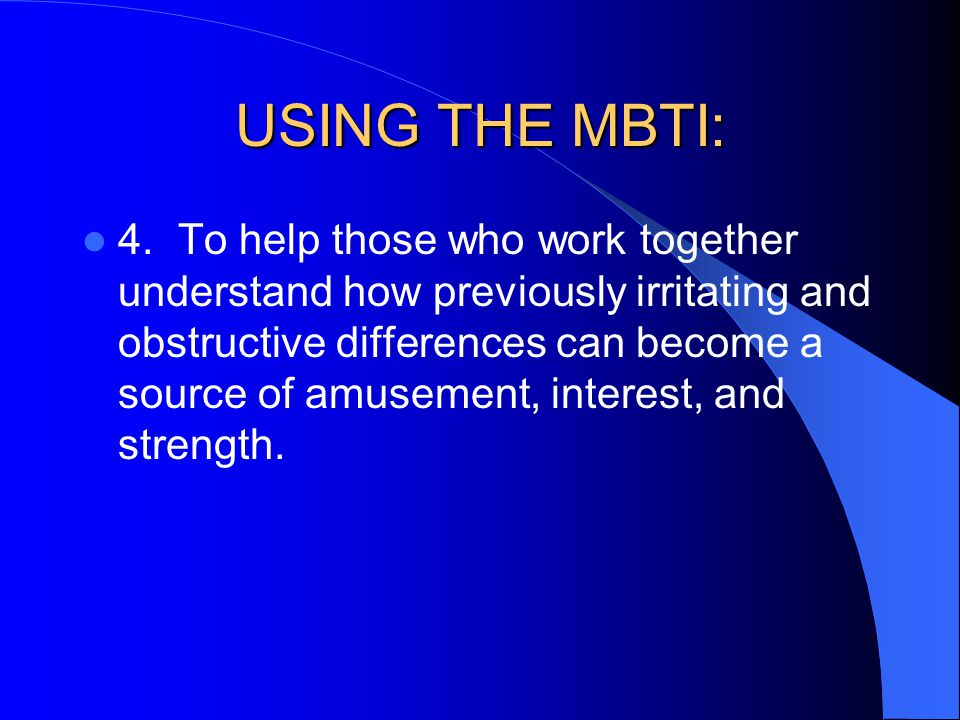 USING THE MBTI: 4.To help those who work together understand how previously irritating and obstructive differences can become a source of amusement, i