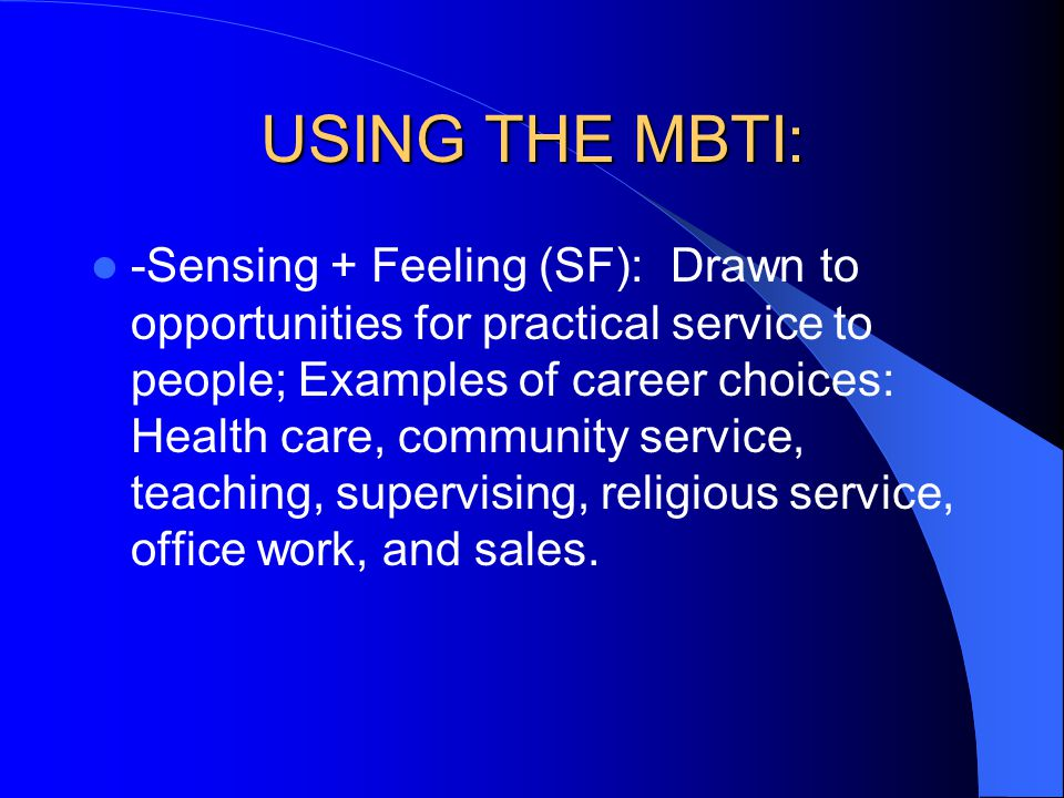USING THE MBTI: -Sensing + Feeling (SF): Drawn to opportunities for practical service to people; Examples of career choices: Health care, community se