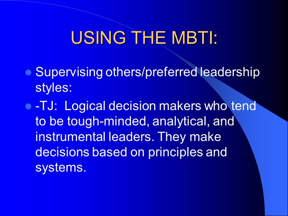 Supervising others/preferred leadership styles: -TJ: Logical decision makers who tend to be tough-minded, analytical, and instrumental leaders. They m