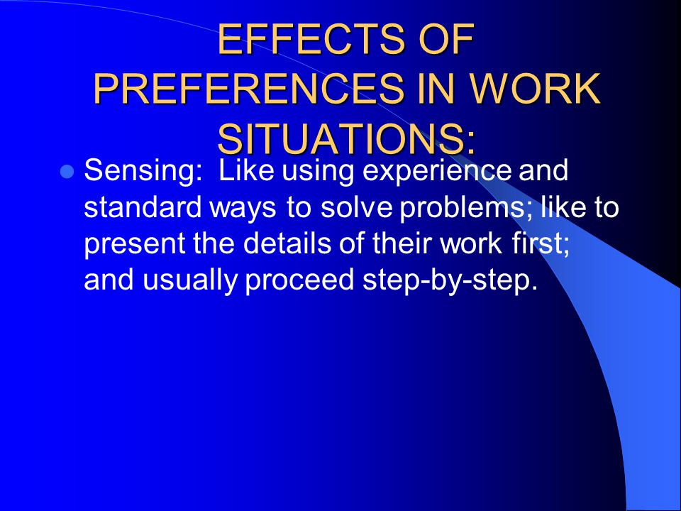 Sensing: Like using experience and standard ways to solve problems; like to present the details of their work first; and usually proceed step-by-step.