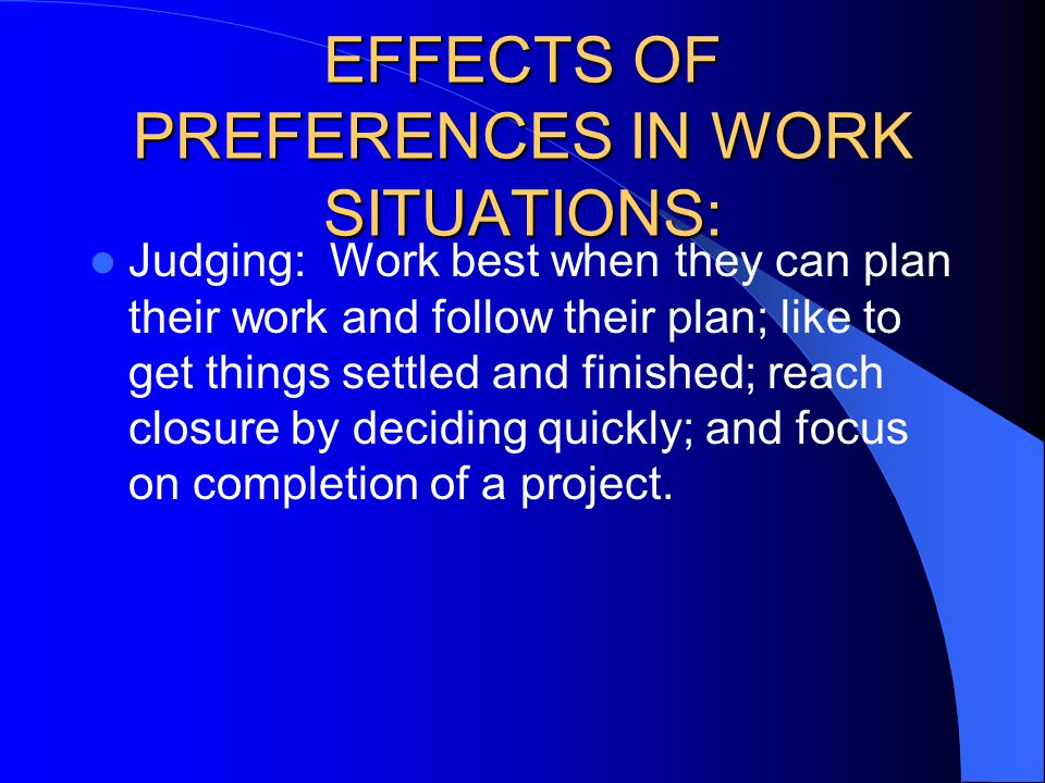 Judging: Work best when they can plan their work and follow their plan; like to get things settled and finished; reach closure by deciding quickly; an