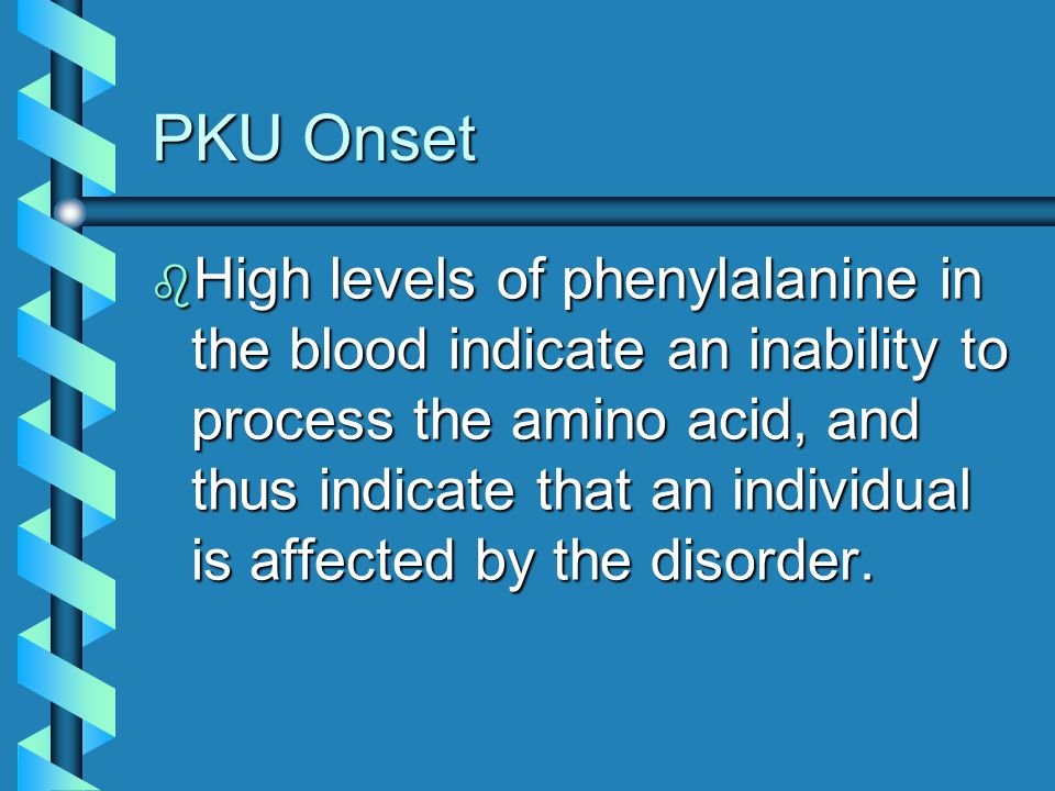 PKU Onset b High levels of phenylalanine in the blood indicate an inability to process the amino acid, and thus indicate that an individual is affecte