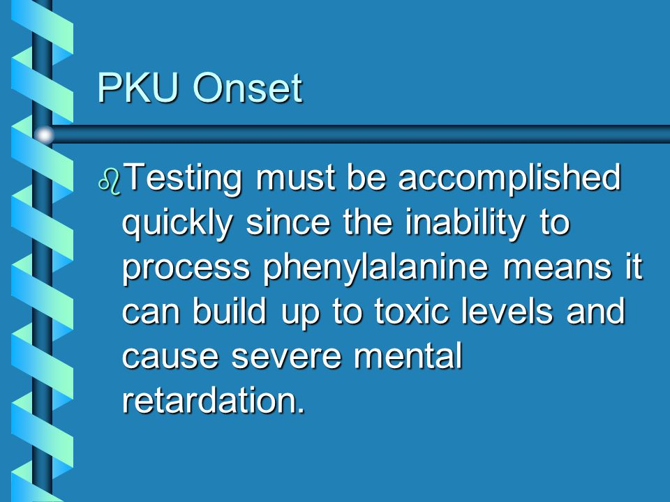 PKU Onset b Testing must be accomplished quickly since the inability to process phenylalanine means it can build up to toxic levels and cause severe m