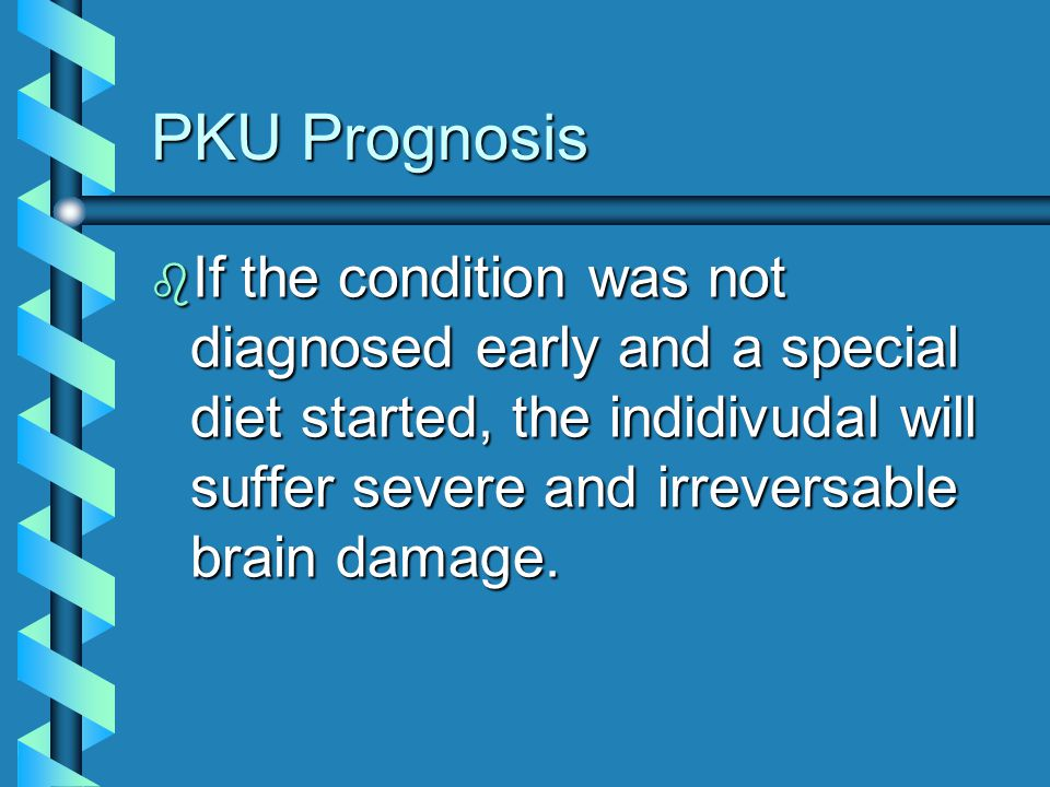 PKU Prognosis b If the condition was not diagnosed early and a special diet started, the indidivudal will suffer severe and irreversable brain damage.