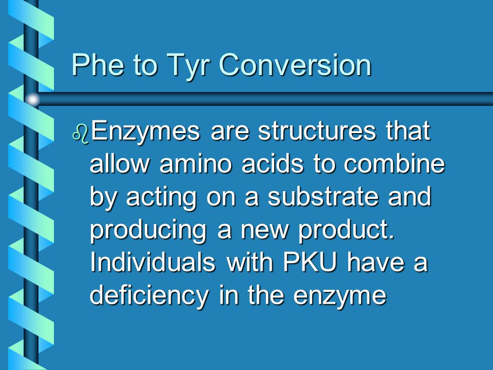 Phe to Tyr Conversion b Enzymes are structures that allow amino acids to combine by acting on a substrate and producing a new product. Individuals wit