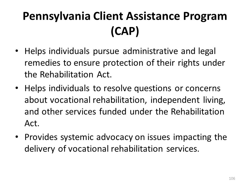 Pennsylvania Client Assistance Program (CAP) The Pennsylvania Client Assistance Program (CAP) serves as a vital link between vocational rehabilitation