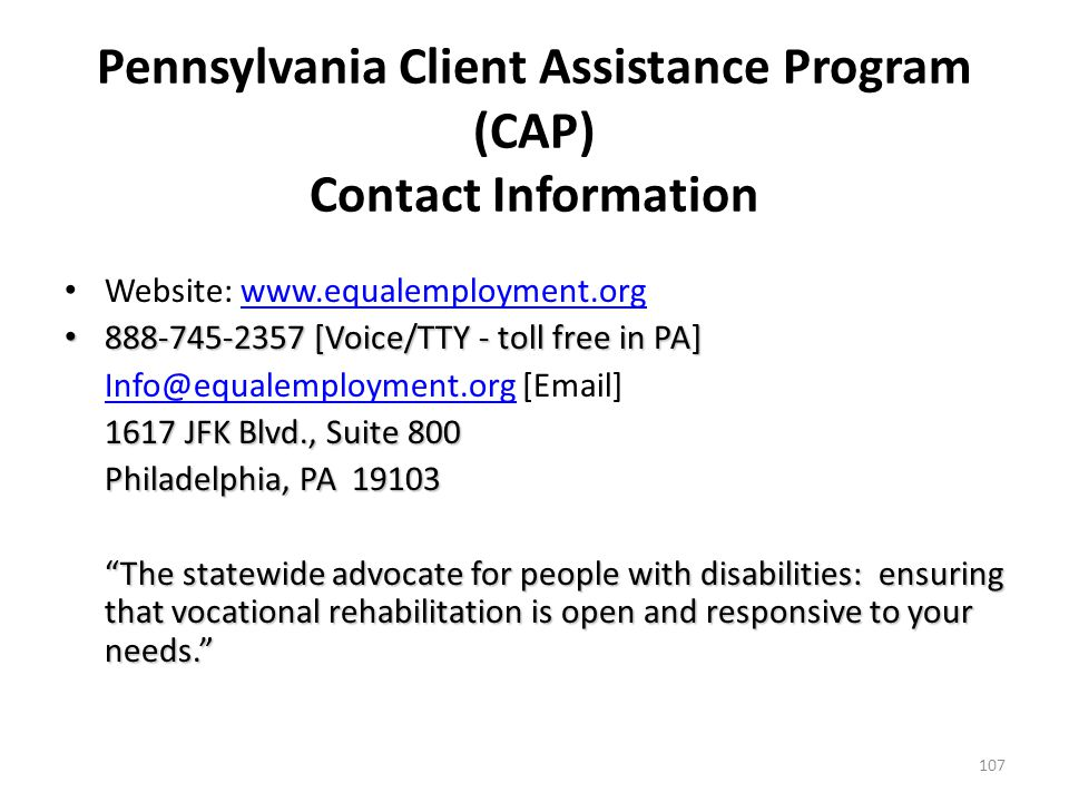 Pennsylvania Client Assistance Program (CAP) Helps individuals pursue administrative and legal remedies to ensure protection of their rights under the