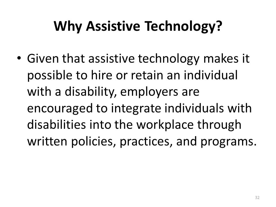 Why Assistive Technology? Draw from a greater pool of skilled and talented potential employees. Keep experienced and trained employees as disabilities