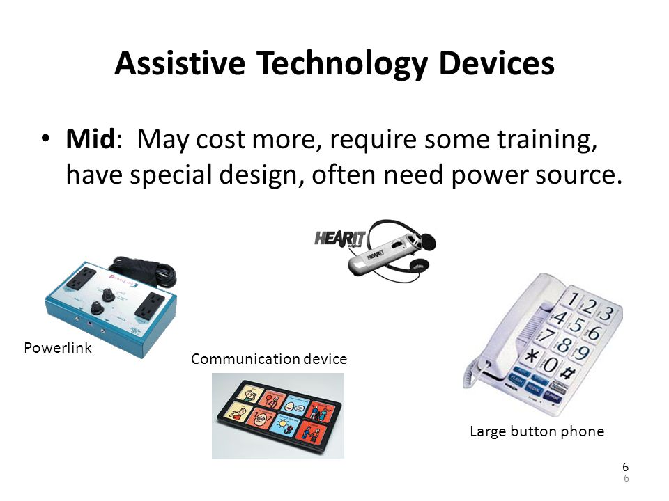 Assistive Technology Devices Low Tech Devices: Inexpensive, easily made, easy to learn, readily available, easy to replace / maintain. 5 Early PDA…! N