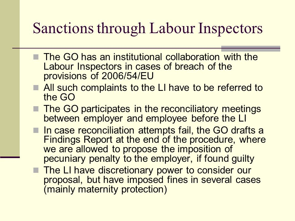 Sanctions through Labour Inspectors The GO has an institutional collaboration with the Labour Inspectors in cases of breach of the provisions of 2006/54/EU All such complaints to the LI have to be referred to the GO The GO participates in the reconciliatory meetings between employer and employee before the LI In case reconciliation attempts fail, the GO drafts a Findings Report at the end of the procedure, where we are allowed to propose the imposition of pecuniary penalty to the employer, if found guilty The LI have discretionary power to consider our proposal, but have imposed fines in several cases (mainly maternity protection)