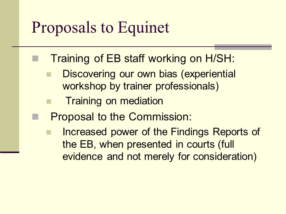 Proposals to Equinet Training of EB staff working on H/SH: Discovering our own bias (experiential workshop by trainer professionals) Training on mediation Proposal to the Commission: Increased power of the Findings Reports of the EB, when presented in courts (full evidence and not merely for consideration)