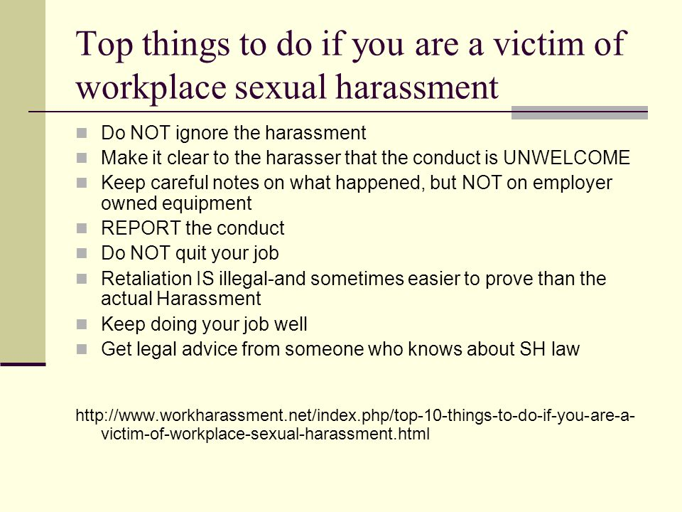 Top things to do if you are a victim of workplace sexual harassment Do NOT ignore the harassment Make it clear to the harasser that the conduct is UNWELCOME Keep careful notes on what happened, but NOT on employer owned equipment REPORT the conduct Do NOT quit your job Retaliation IS illegal-and sometimes easier to prove than the actual Harassment Keep doing your job well Get legal advice from someone who knows about SH law http://www.workharassment.net/index.php/top-10-things-to-do-if-you-are-a- victim-of-workplace-sexual-harassment.html