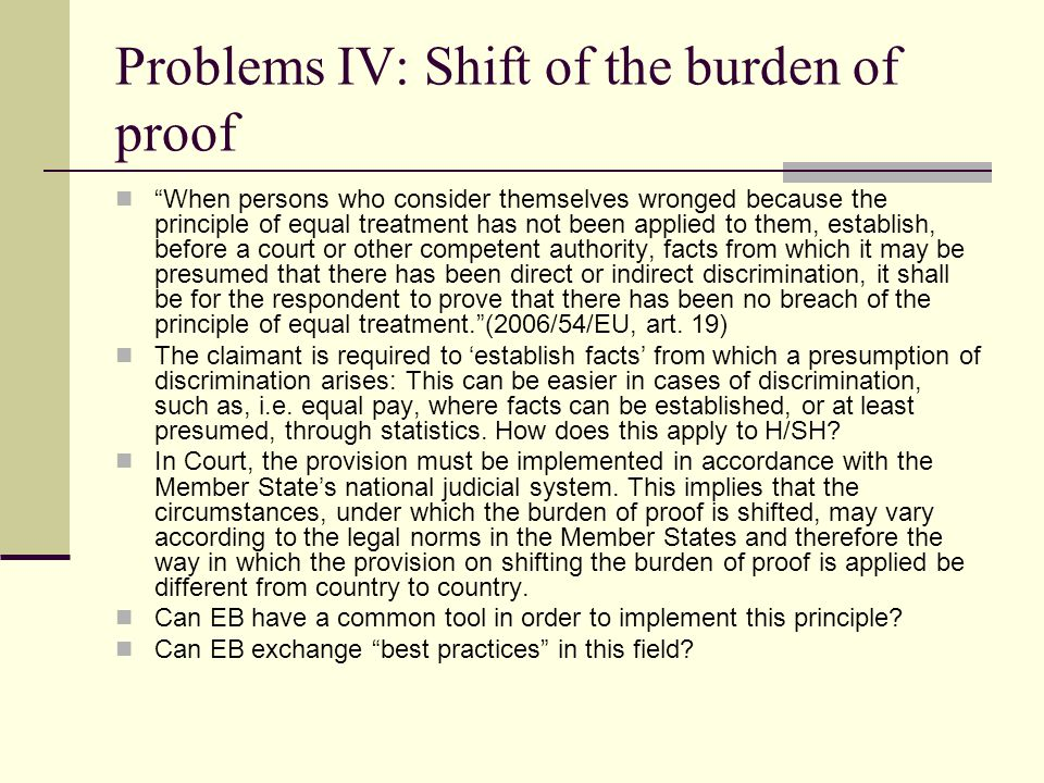 Problems IV: Shift of the burden of proof When persons who consider themselves wronged because the principle of equal treatment has not been applied to them, establish, before a court or other competent authority, facts from which it may be presumed that there has been direct or indirect discrimination, it shall be for the respondent to prove that there has been no breach of the principle of equal treatment. (2006/54/EU, art.