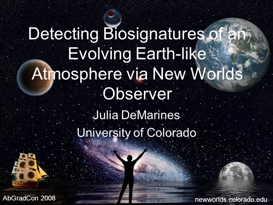 1 Detecting Biosignatures of an Evolving Earth-like Atmosphere via New Worlds Observer Julia DeMarines University of Colorado newworlds.colorado.edu AbGradCon 2008