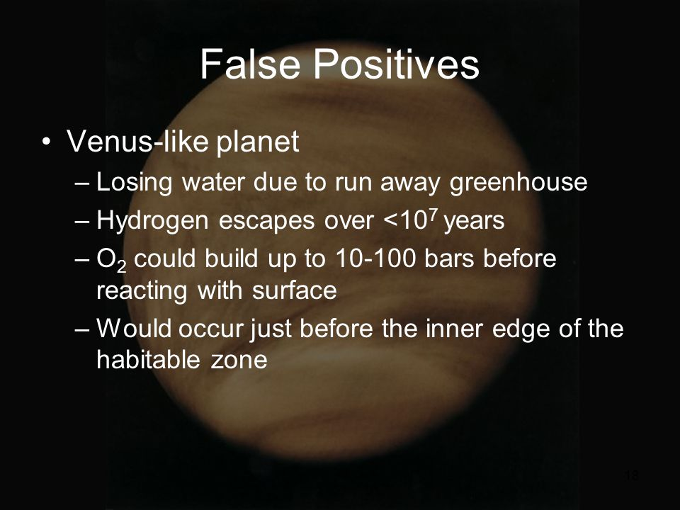 18 False Positives Venus-like planet –Losing water due to run away greenhouse –Hydrogen escapes over <10 7 years –O 2 could build up to 10-100 bars before reacting with surface –Would occur just before the inner edge of the habitable zone
