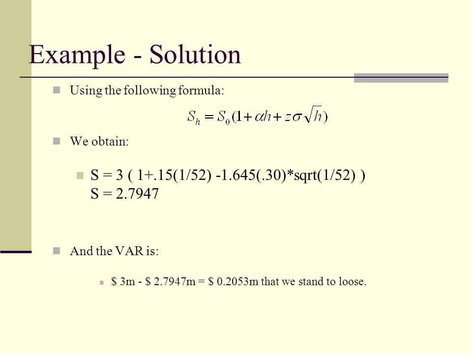 Example - Solution Using the following formula: We obtain: S = 3 ( 1+.15(1/52) -1.645(.30)*sqrt(1/52) ) S = 2.7947 And the VAR is: $ 3m - $ 2.7947m = $ 0.2053m that we stand to loose.