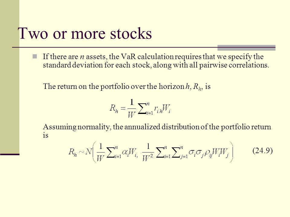 Two or more stocks If there are n assets, the VaR calculation requires that we specify the standard deviation for each stock, along with all pairwise correlations.
