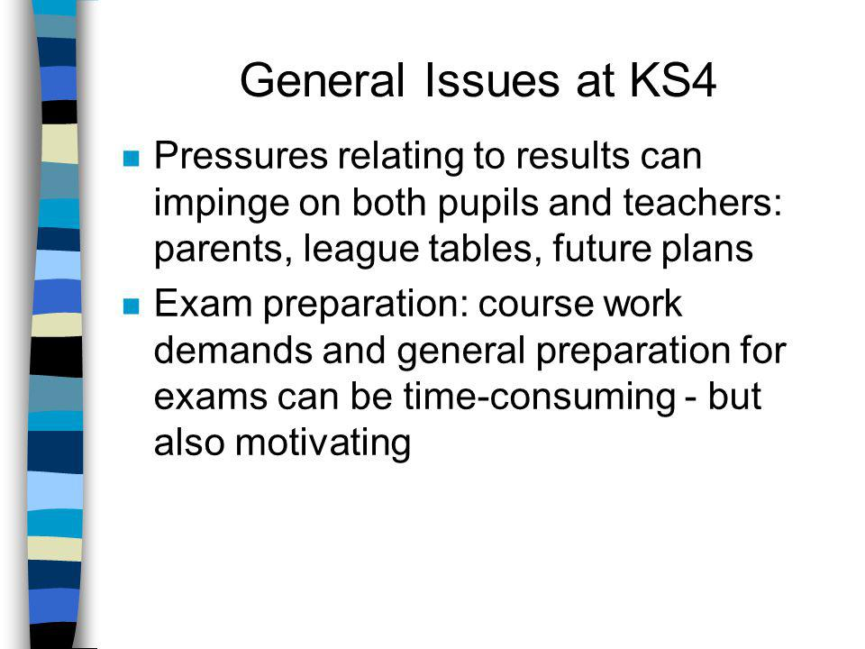 General Issues at KS4 n Pressures relating to results can impinge on both pupils and teachers: parents, league tables, future plans n Exam preparation: course work demands and general preparation for exams can be time-consuming - but also motivating