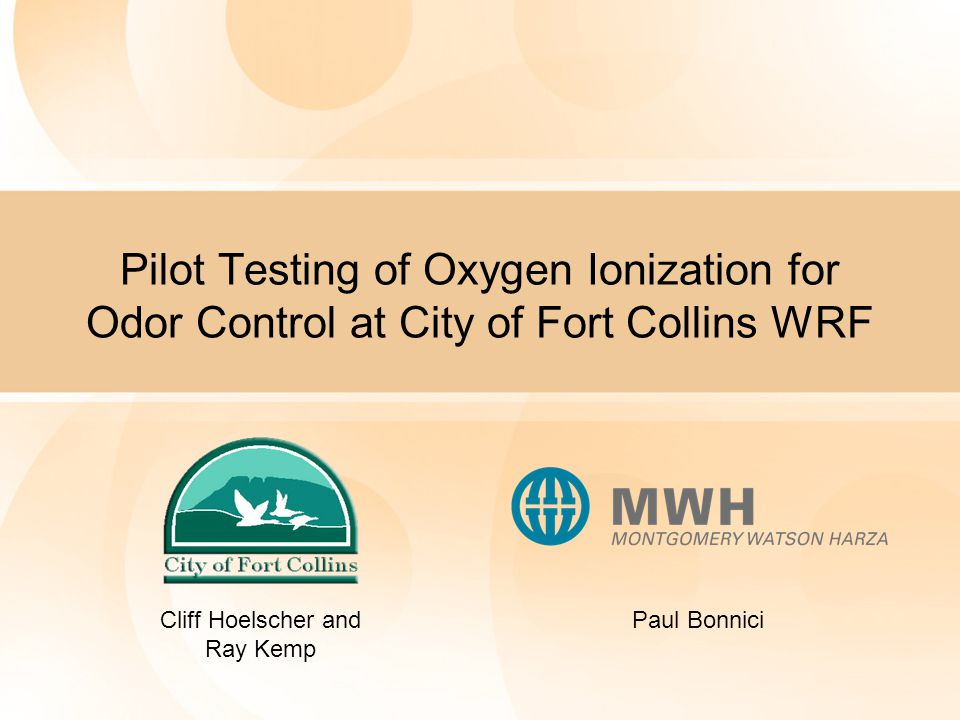 Pilot Testing of Oxygen Ionization for Odor Control at City of Fort Collins WRF Cliff Hoelscher and Ray Kemp Paul Bonnici