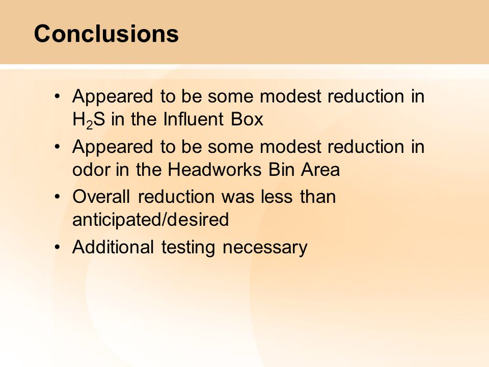 Conclusions Appeared to be some modest reduction in H 2 S in the Influent Box Appeared to be some modest reduction in odor in the Headworks Bin Area Overall reduction was less than anticipated/desired Additional testing necessary