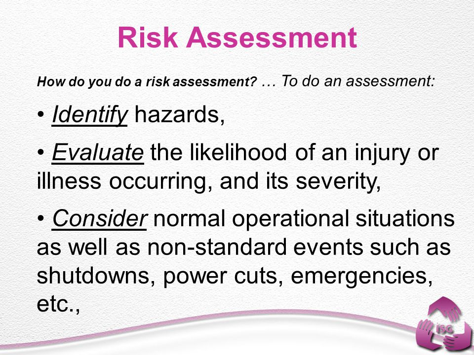 How do you do a risk assessment? … To do an assessment: Identify hazards, Evaluate the likelihood of an injury or illness occurring, and its severity,