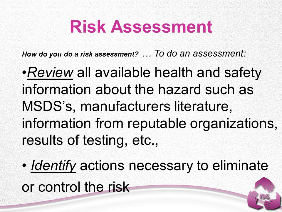 How do you do a risk assessment? … To do an assessment: Review all available health and safety information about the hazard such as MSDS's, manufactur