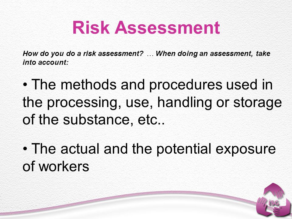 How do you do a risk assessment? … When doing an assessment, take into account: The methods and procedures used in the processing, use, handling or st