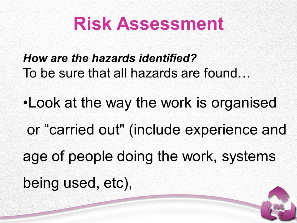 """Risk Assessment How are the hazards identified? To be sure that all hazards are found… Look at the way the work is organised or """"carried out"""