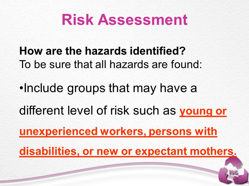 Risk Assessment How are the hazards identified? To be sure that all hazards are found: Include groups that may have a different level of risk such as