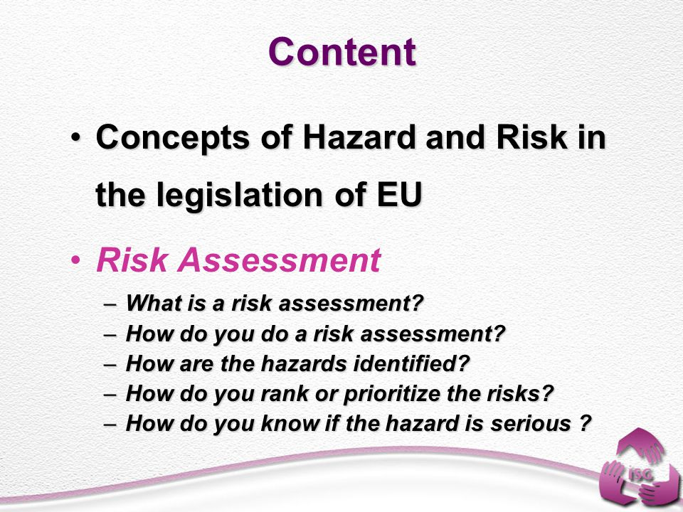 Hazard and Risk Concepts in European Legislation According to Council Directive 89/391/EEC of 12 June 1989 on the introduction of measures to encourage improvements in the safety and health of workers at work ; General responsibilities of the employer; In the article 6-2(a,b,c), 6-3(a) and 9 : Prevent risks and risk assessment has been mandatory to employers 2002-2006 Strategy of European Union; –Creating risk prevention culture in the workplace, –Bringing a global approach to health and safety understanding, –Ensuring equality in the free market conditions.