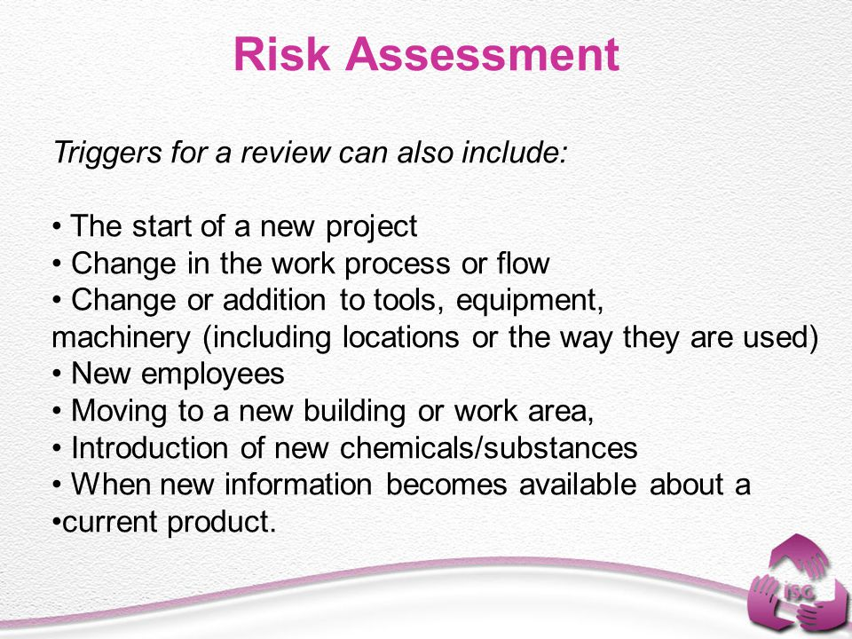 Triggers for a review can also include: The start of a new project Change in the work process or flow Change or addition to tools, equipment, machiner