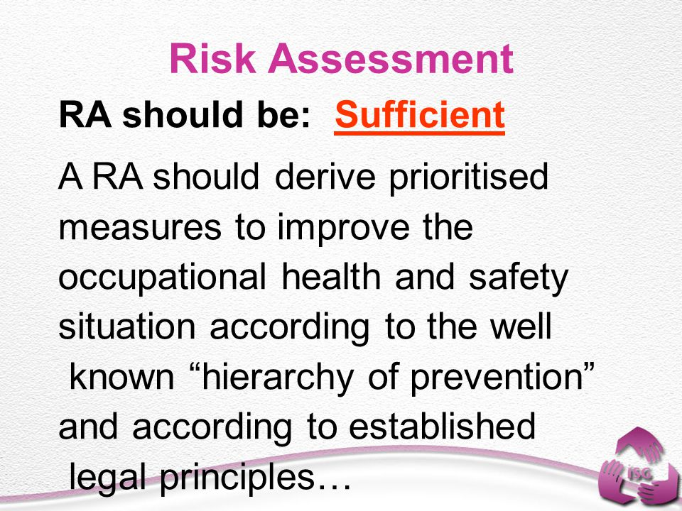 Risk Assessment RA should be: Sufficient A RA should derive prioritised measures to improve the occupational health and safety situation according to