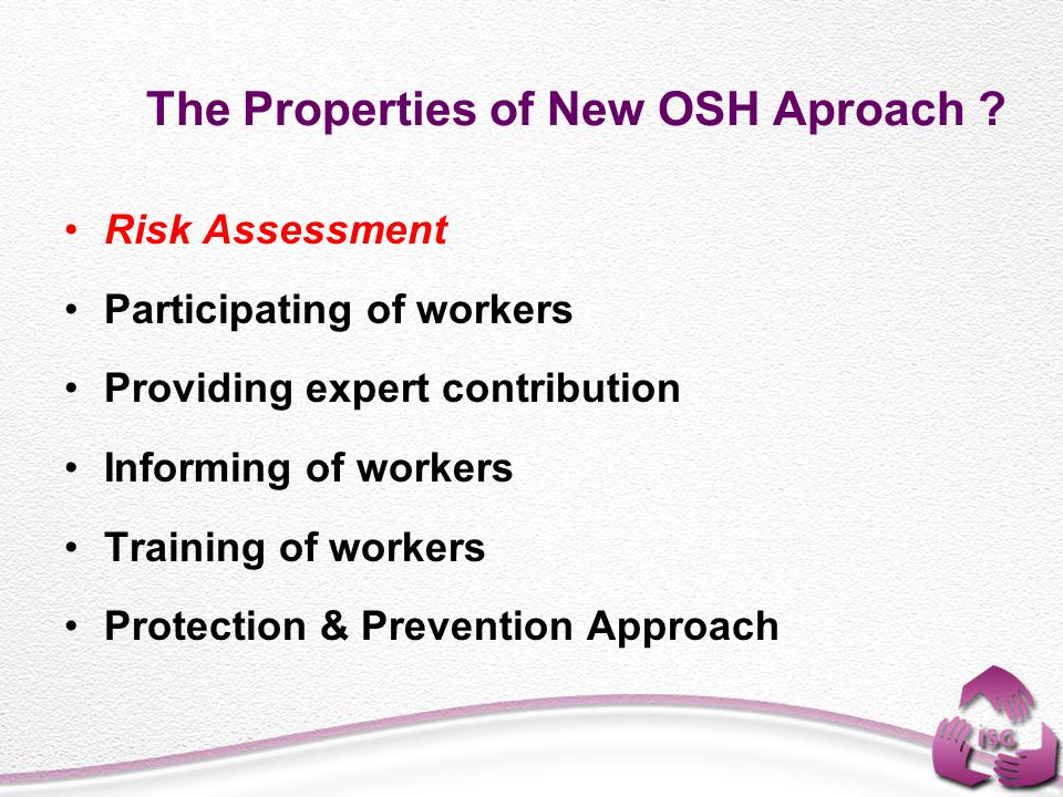 The Properties of New OSH Aproach ? Risk Assessment Participating of workers Providing expert contribution Informing of workers Training of workers Pr