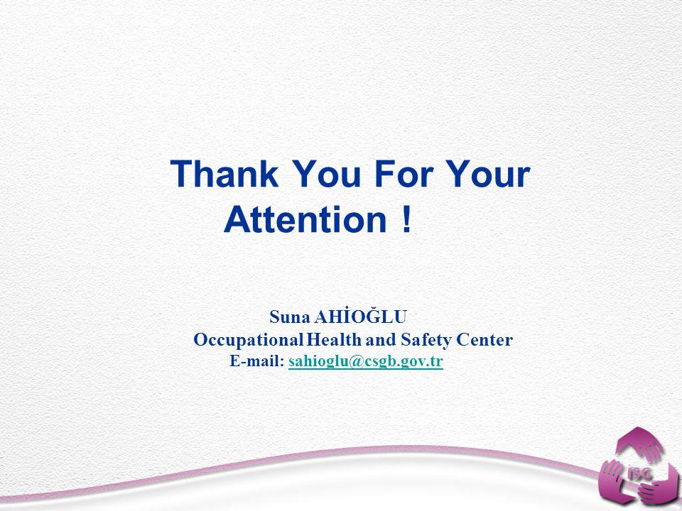 Thank You For Your Attention ! Suna AHİOĞLU Occupational Health and Safety Center E-mail: sahioglu@csgb.gov.trsahioglu@csgb.gov.tr