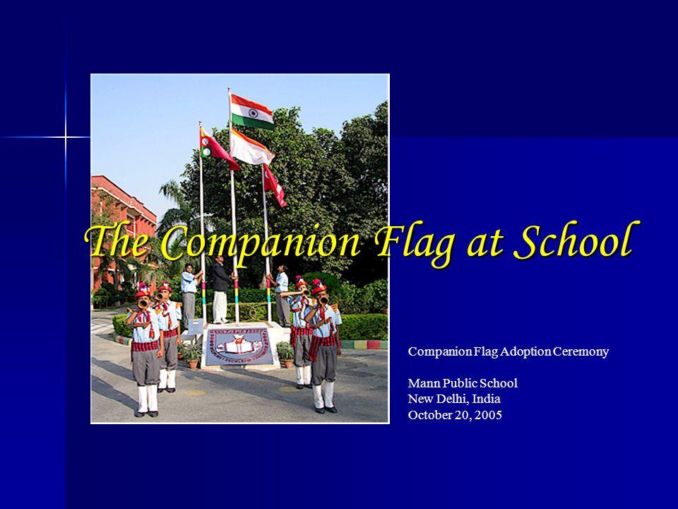 Companion Flag Adoption Ceremony Mann Public School New Delhi, India October 20, 2005 The Companion Flag at School