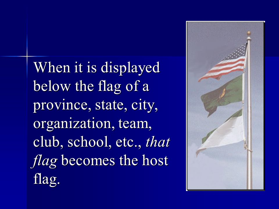 When it is displayed below the flag of a province, state, city, organization, team, club, school, etc., that flag becomes the host flag.