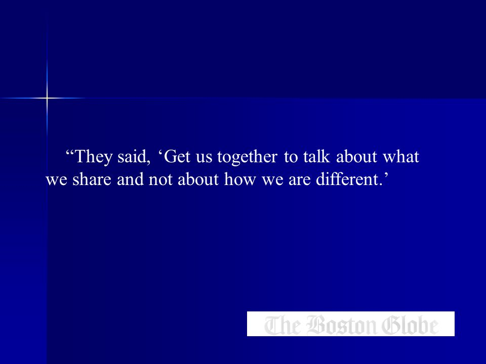 They said, 'Get us together to talk about what we share and not about how we are different.'