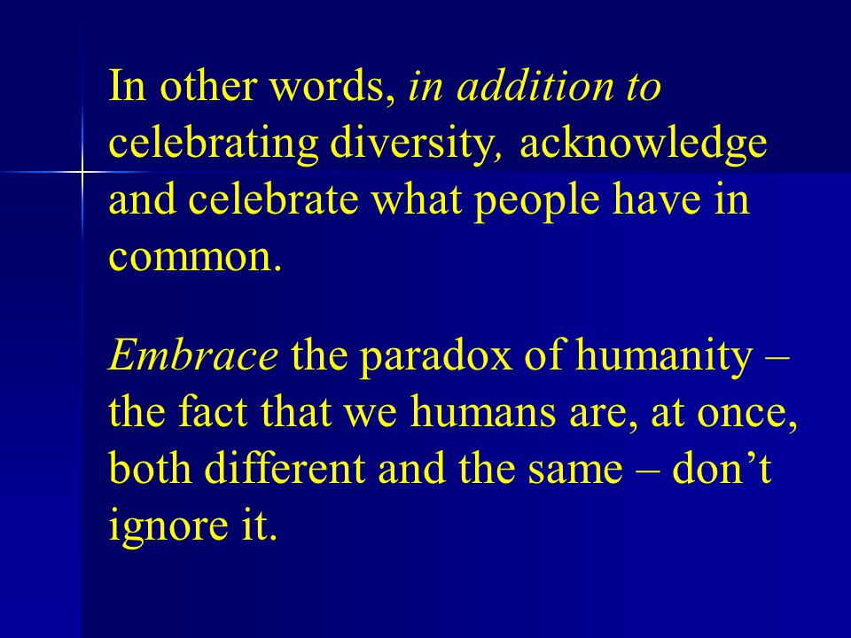 In other words, in addition to celebrating diversity, acknowledge and celebrate what people have in common.