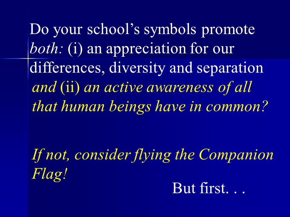 Do your school's symbols promote both: (i) an appreciation for our differences, diversity and separation If not, consider flying the Companion Flag.