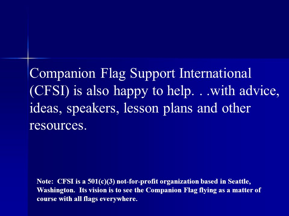 Companion Flag Support International (CFSI) is also happy to help...with advice, ideas, speakers, lesson plans and other resources.