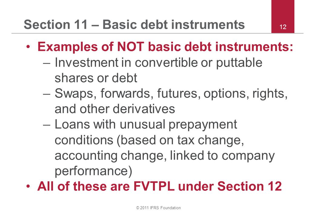 © 2011 IFRS Foundation 12 Section 11 – Basic debt instruments Examples of NOT basic debt instruments: –Investment in convertible or puttable shares or