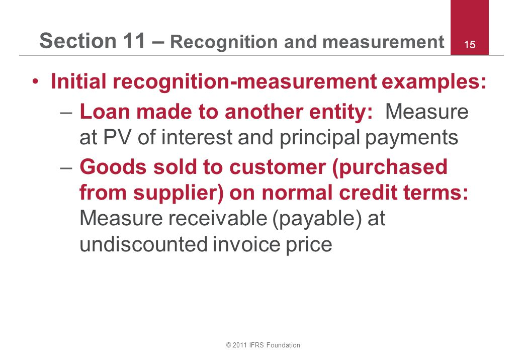 © 2011 IFRS Foundation 15 Section 11 – Recognition and measurement Initial recognition-measurement examples: –Loan made to another entity: Measure at
