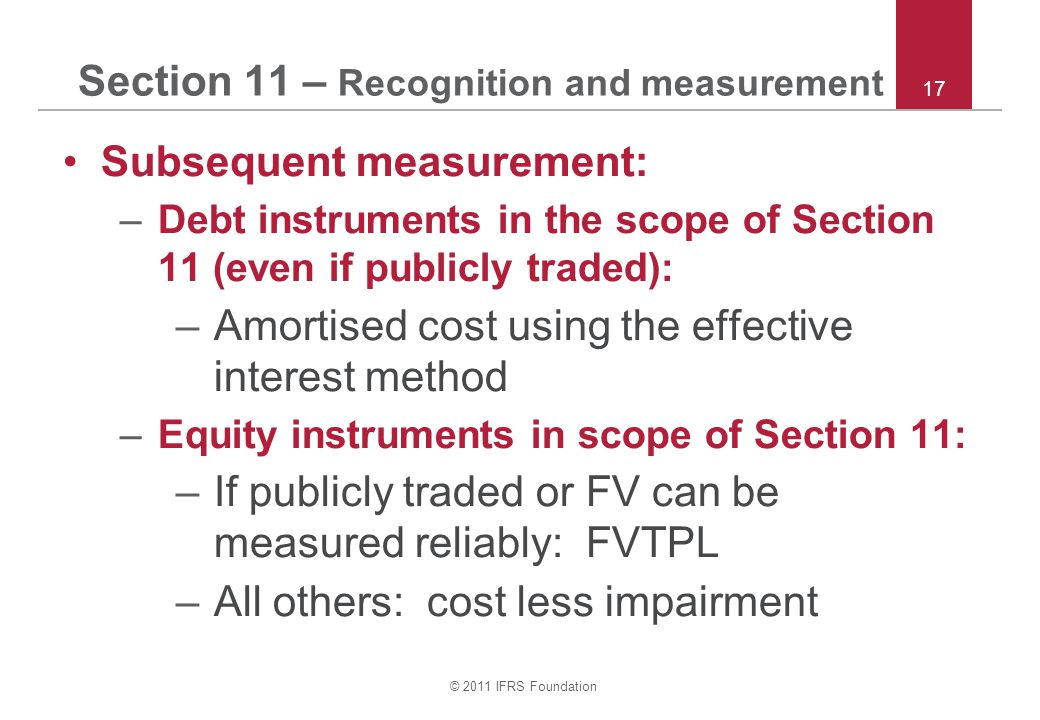 © 2011 IFRS Foundation 17 Section 11 – Recognition and measurement Subsequent measurement: –Debt instruments in the scope of Section 11 (even if publicly traded): –Amortised cost using the effective interest method –Equity instruments in scope of Section 11: –If publicly traded or FV can be measured reliably: FVTPL –All others: cost less impairment