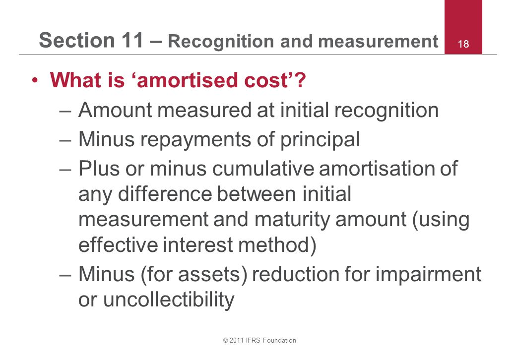 © 2011 IFRS Foundation 18 Section 11 – Recognition and measurement What is 'amortised cost'? –Amount measured at initial recognition –Minus repayments
