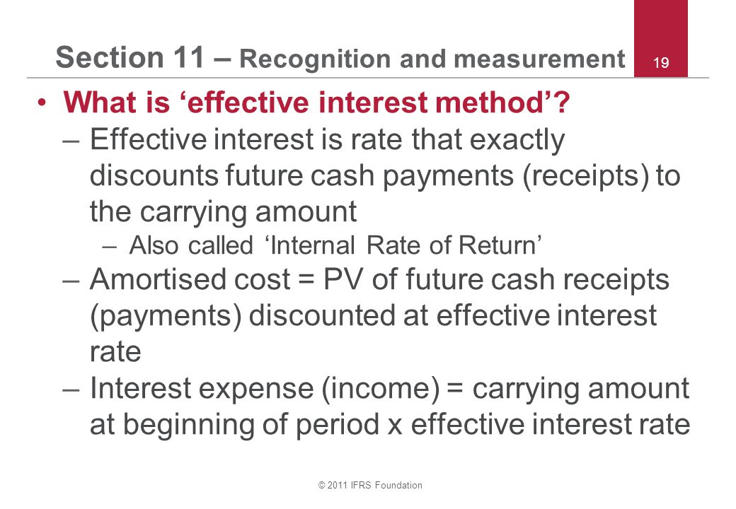 © 2011 IFRS Foundation 19 Section 11 – Recognition and measurement What is 'effective interest method'? –Effective interest is rate that exactly disco