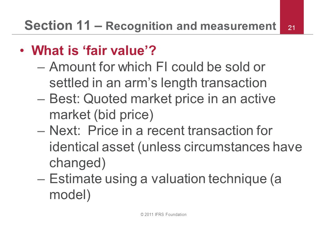 © 2011 IFRS Foundation 21 Section 11 – Recognition and measurement What is 'fair value'.