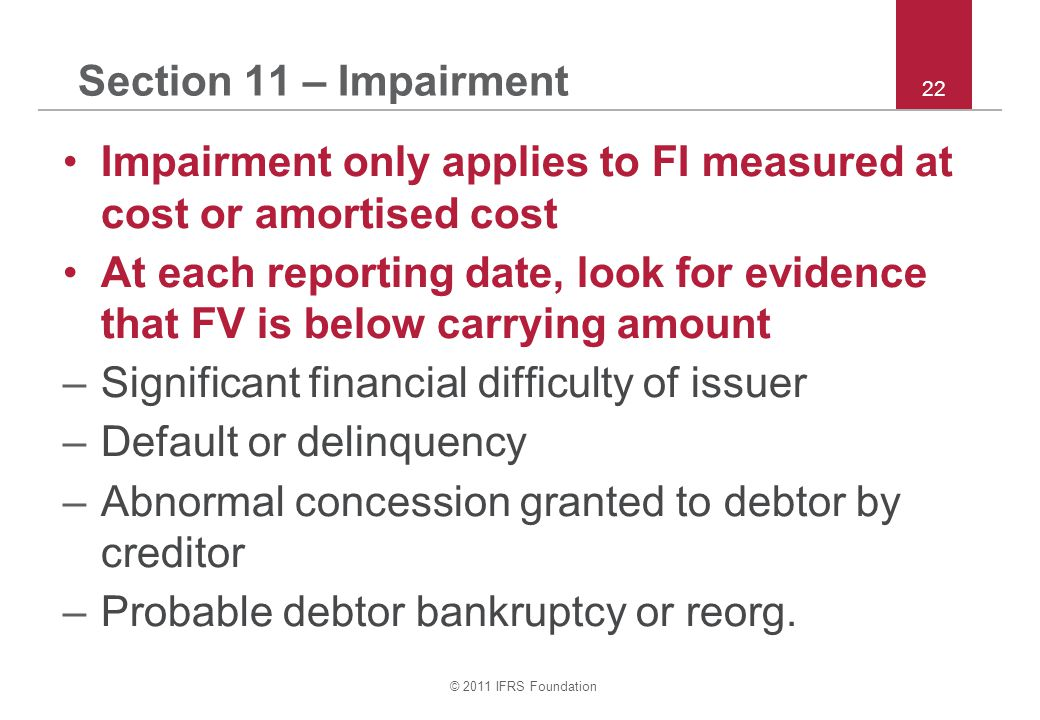 © 2011 IFRS Foundation 22 Section 11 – Impairment Impairment only applies to FI measured at cost or amortised cost At each reporting date, look for evidence that FV is below carrying amount –Significant financial difficulty of issuer –Default or delinquency –Abnormal concession granted to debtor by creditor –Probable debtor bankruptcy or reorg.