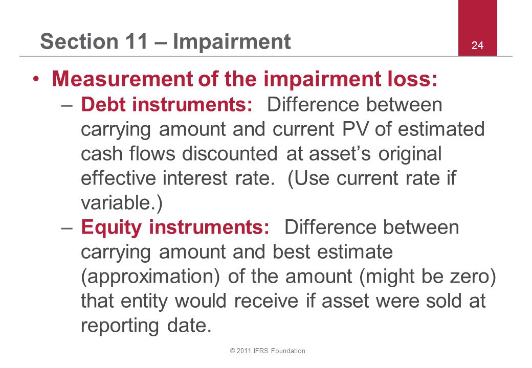 © 2011 IFRS Foundation 24 Section 11 – Impairment Measurement of the impairment loss: –Debt instruments: Difference between carrying amount and curren