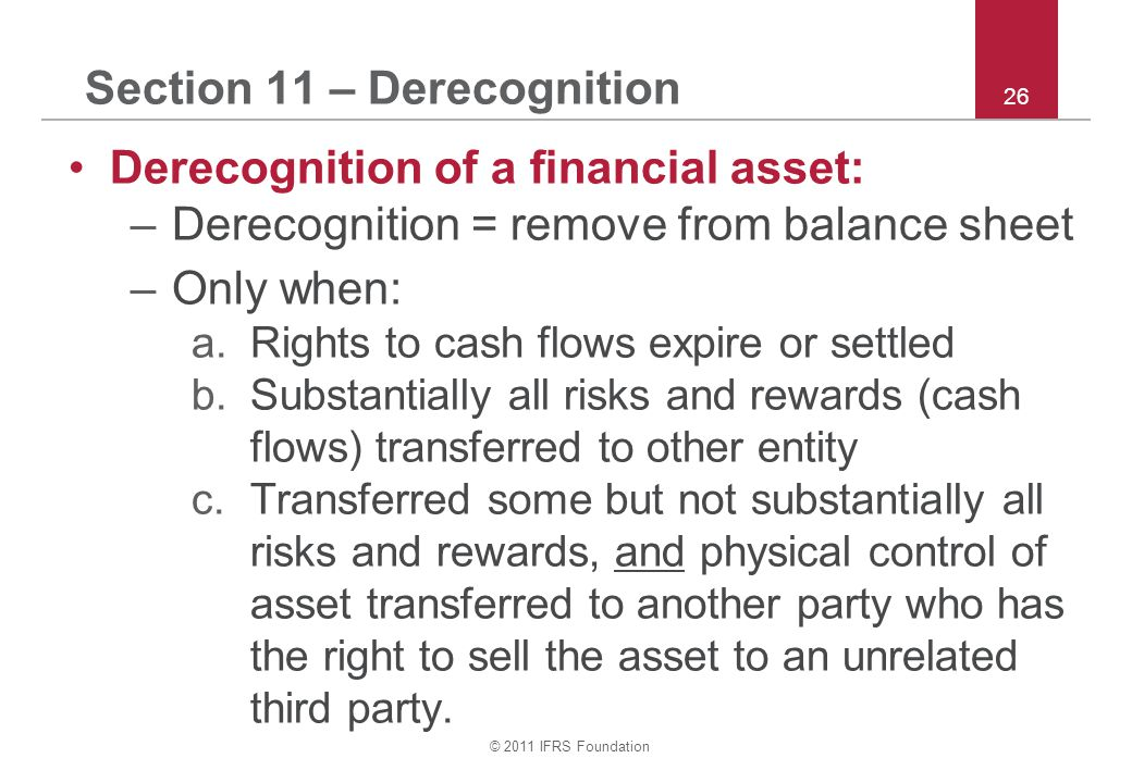© 2011 IFRS Foundation 26 Section 11 – Derecognition Derecognition of a financial asset: –Derecognition = remove from balance sheet –Only when: a.Rights to cash flows expire or settled b.Substantially all risks and rewards (cash flows) transferred to other entity c.Transferred some but not substantially all risks and rewards, and physical control of asset transferred to another party who has the right to sell the asset to an unrelated third party.